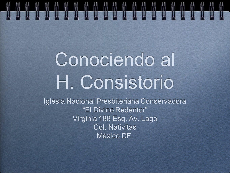 Conociendo al H. Consistorio Conociendo al H. Consistorio Iglesia Nacional Presbiteriana Conservadora El Divino Redentor Virginia 188 Esq. Av. Lago Co