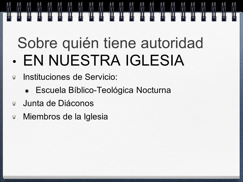 Sobre quién tiene autoridad EN NUESTRA IGLESIA Instituciones de Servicio: Escuela Bíblico-Teológica Nocturna Junta de Diáconos Miembros de la Iglesia