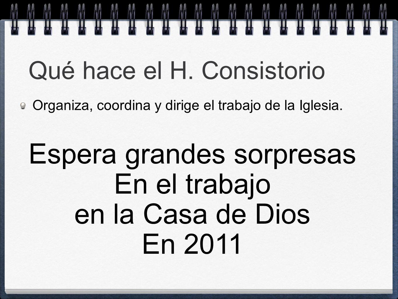 Qué hace el H. Consistorio Organiza, coordina y dirige el trabajo de la Iglesia. Espera grandes sorpresas En el trabajo en la Casa de Dios En 2011