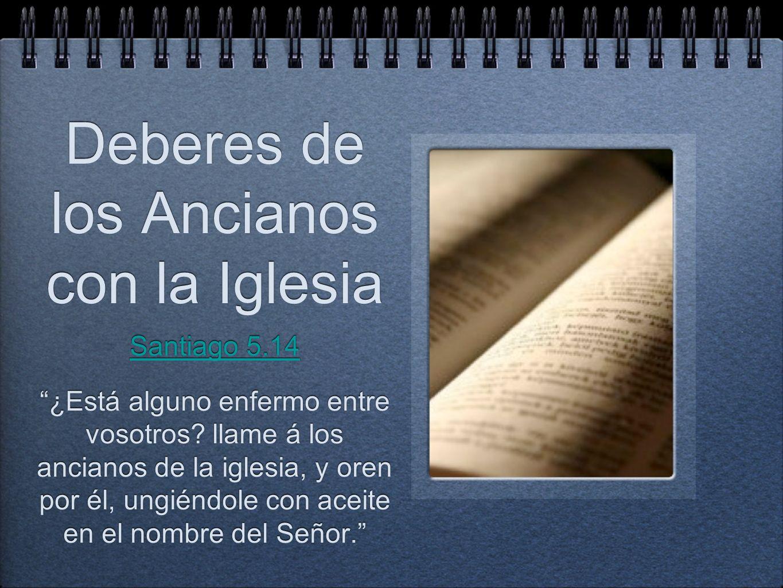 Deberes de los Ancianos con la Iglesia Santiago 5.14 ¿Está alguno enfermo entre vosotros? llame á los ancianos de la iglesia, y oren por él, ungiéndol