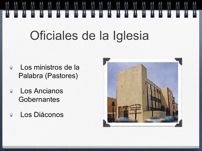 Oficiales de la Iglesia Los ministros de la Palabra (Pastores) Los Ancianos Gobernantes Los Diáconos