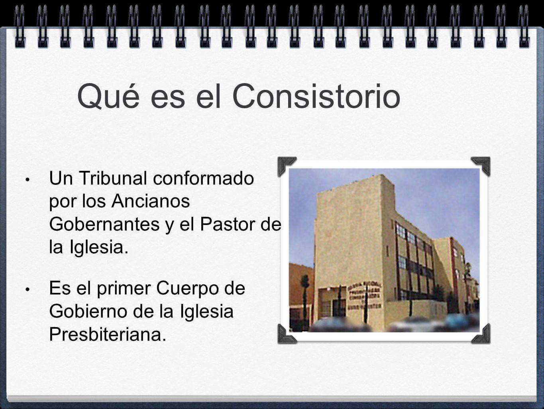 Qué es el Consistorio Un Tribunal conformado por los Ancianos Gobernantes y el Pastor de la Iglesia. Es el primer Cuerpo de Gobierno de la Iglesia Pre