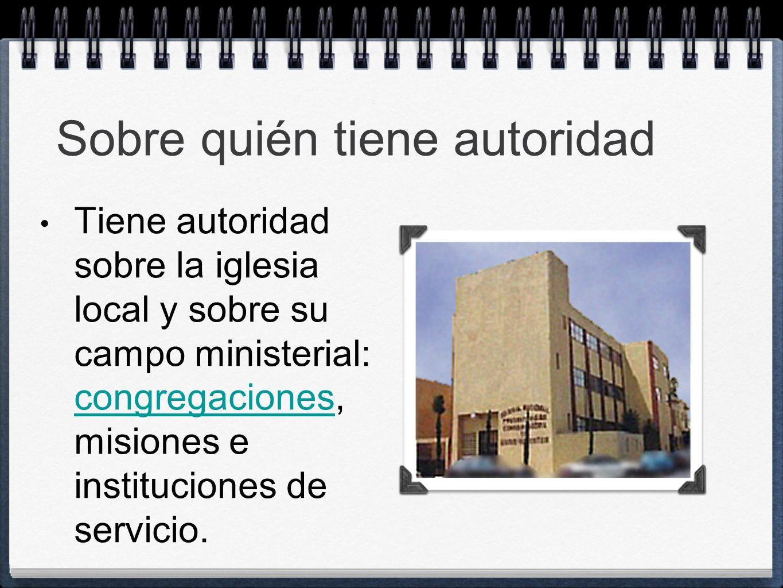Sobre quién tiene autoridad Tiene autoridad sobre la iglesia local y sobre su campo ministerial: congregaciones, misiones e instituciones de servicio.