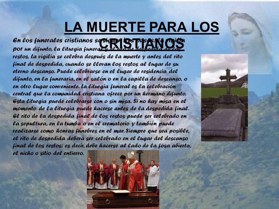 LA MUERTE PARA LOS CRISTIANOS En los funerales cristianos se siguen tres pasos: la vigilia por un difunto, la liturgia funeral y el rito de despedida