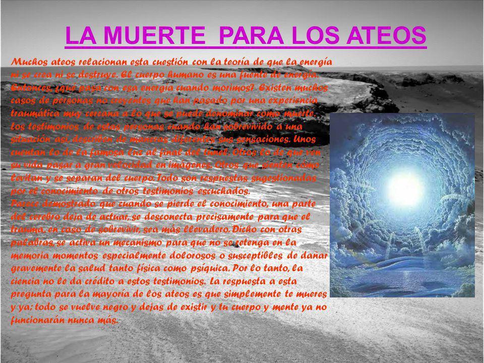 LA MUERTE PARA LOS ATEOS Muchos ateos relacionan esta cuestión con la teoría de que la energía ni se crea ni se destruye. El cuerpo humano es una fuen