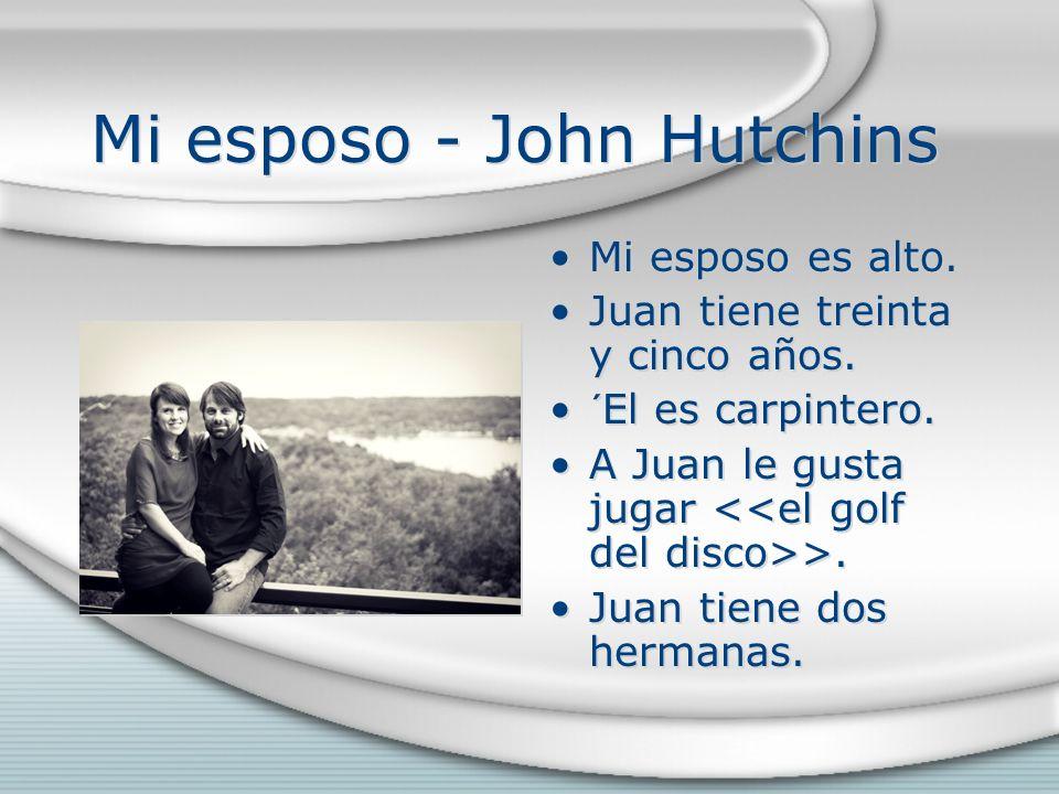 Mi esposo - John Hutchins Mi esposo es alto. Juan tiene treinta y cinco años. ´El es carpintero. A Juan le gusta jugar >. Juan tiene dos hermanas.