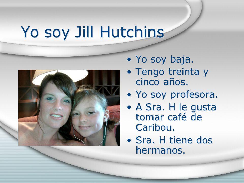 Yo soy Jill Hutchins Yo soy baja. Tengo treinta y cinco años. Yo soy profesora. A Sra. H le gusta tomar café de Caribou. Sra. H tiene dos hermanos.