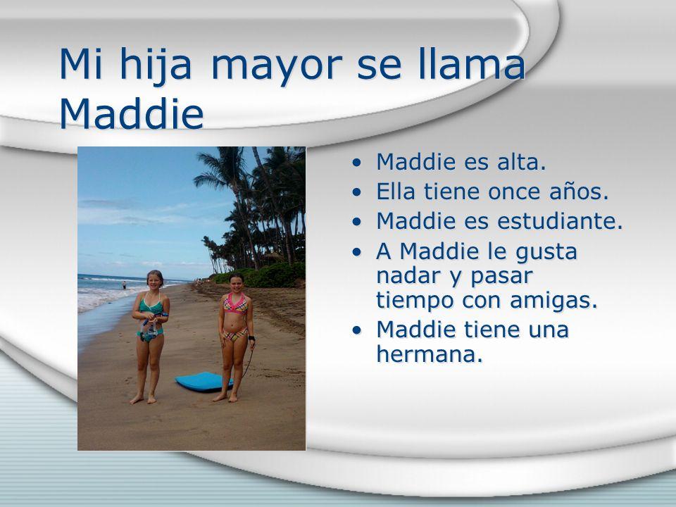Mi hija mayor se llama Maddie Maddie es alta. Ella tiene once años. Maddie es estudiante. A Maddie le gusta nadar y pasar tiempo con amigas. Maddie ti