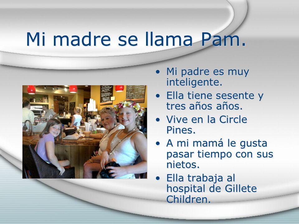 Mi madre se llama Pam. Mi padre es muy inteligente. Ella tiene sesente y tres años años. Vive en la Circle Pines. A mi mamá le gusta pasar tiempo con
