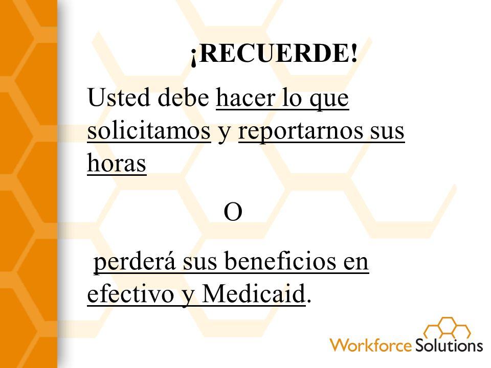 ¡RECUERDE! Usted debe hacer lo que solicitamos y reportarnos sus horas O perderá sus beneficios en efectivo y Medicaid.