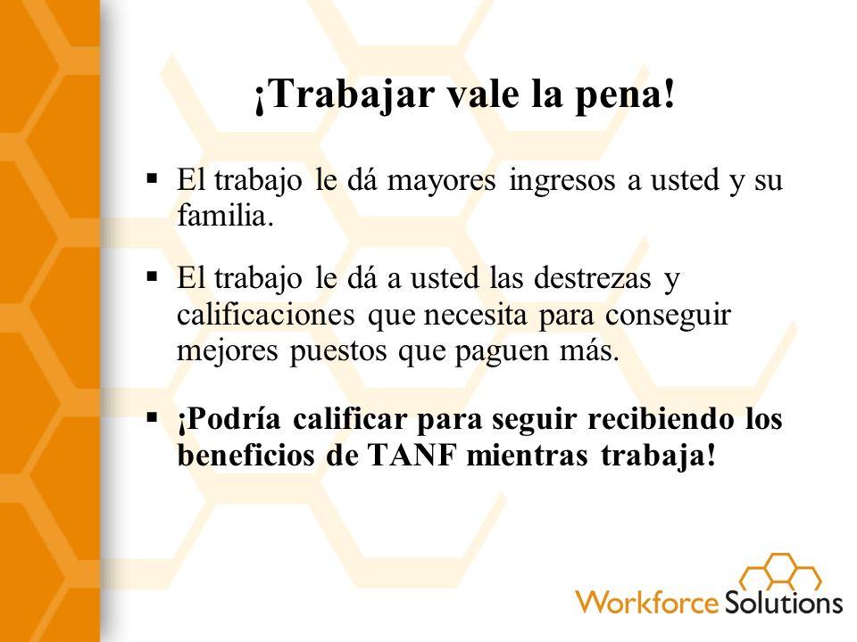 ¡Trabajar vale la pena! El trabajo le dá mayores ingresos a usted y su familia. El trabajo le dá a usted las destrezas y calificaciones que necesita p