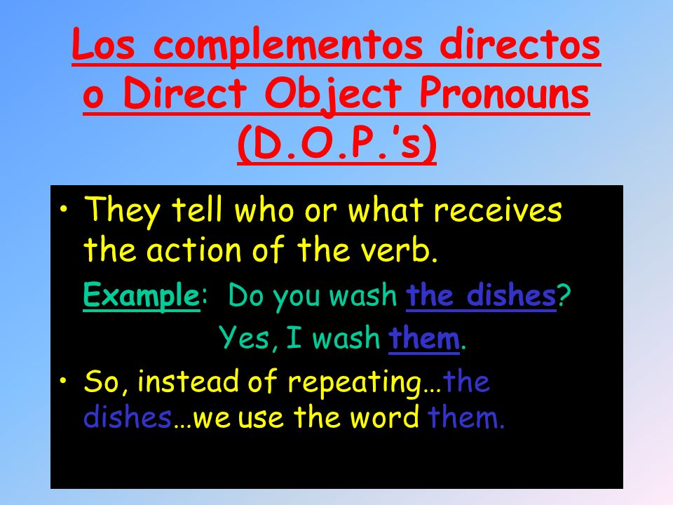 Los complementos directos o Direct Object Pronouns (D.O.P.s) They tell who or what receives the action of the verb. Example: Do you wash the dishes? Y