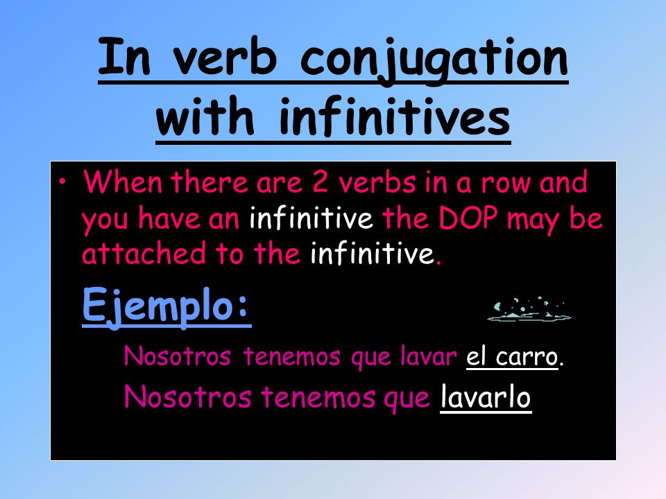 In verb conjugation with infinitives When there are 2 verbs in a row and you have an infinitive the DOP may be attached to the infinitive. Ejemplo: No