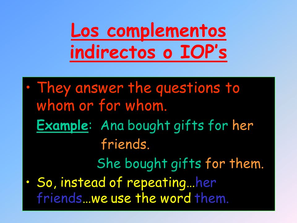 Los complementos indirectos o IOPs They answer the questions to whom or for whom. Example: Ana bought gifts for her friends. She bought gifts for them