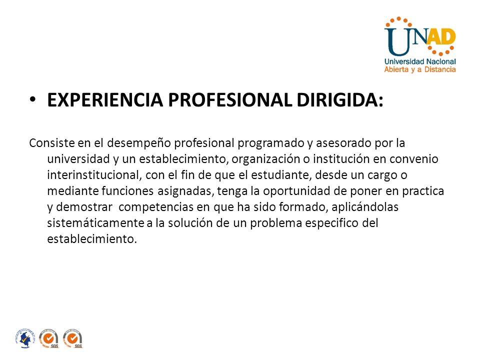 EXPERIENCIA PROFESIONAL DIRIGIDA: Consiste en el desempeño profesional programado y asesorado por la universidad y un establecimiento, organización o