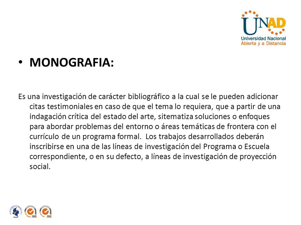 MONOGRAFIA: Es una investigación de carácter bibliográfico a la cual se le pueden adicionar citas testimoniales en caso de que el tema lo requiera, qu