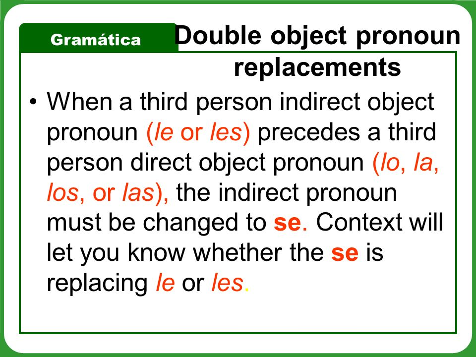 Gramática Double object pronoun replacements When a third person indirect object pronoun (le or les) precedes a third person direct object pronoun (lo, la, los, or las), the indirect pronoun must be changed to se.