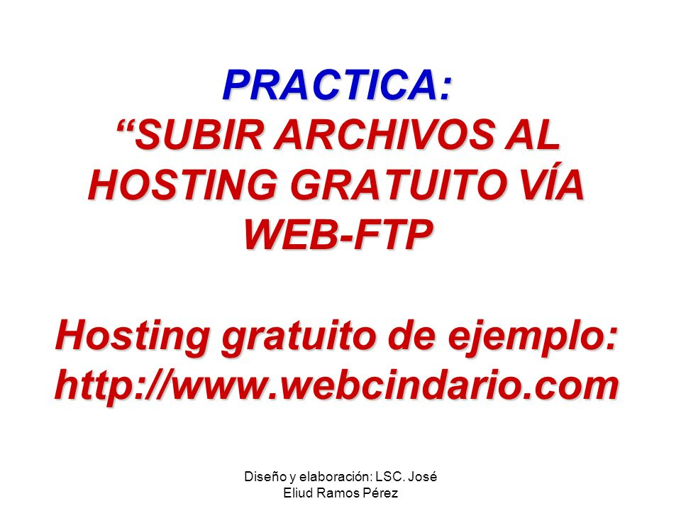 Diseño y elaboración: LSC. José Eliud Ramos Pérez PRACTICA: SUBIR ARCHIVOS AL HOSTING GRATUITO VÍA WEB-FTP Hosting gratuito de ejemplo: http://www.web