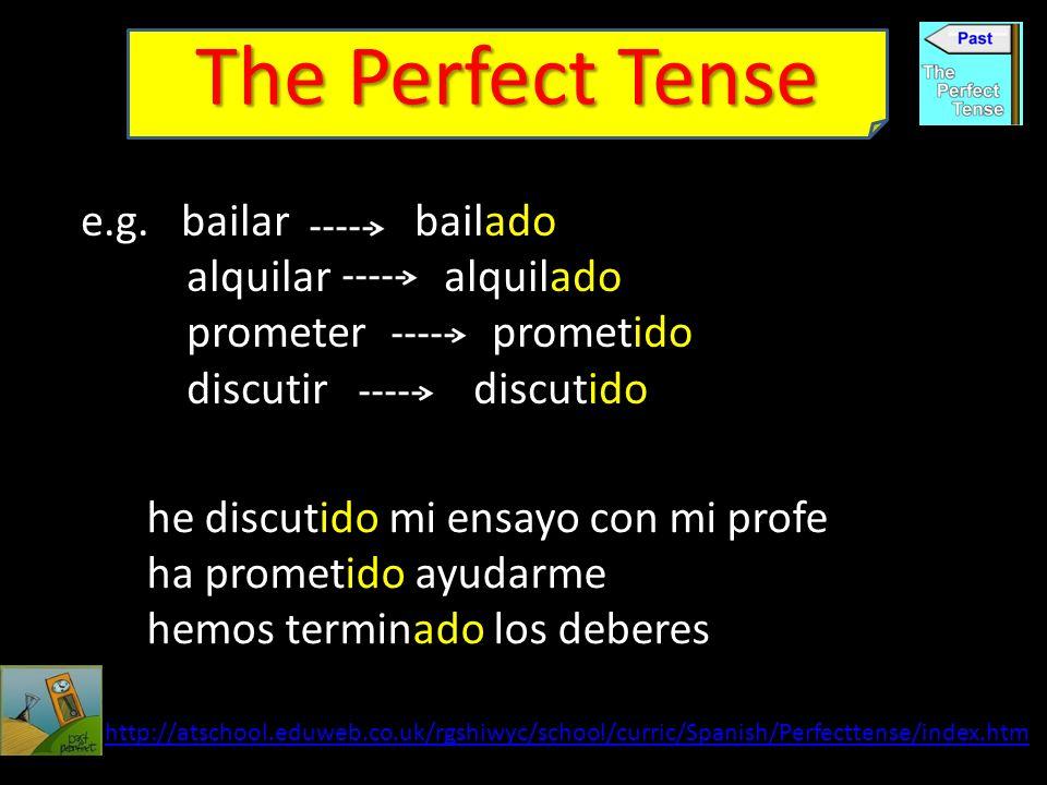The Perfect Tense e.g. bailar bailado alquilar alquilado prometer prometido discutir discutido http://atschool.eduweb.co.uk/rgshiwyc/school/curric/Spa