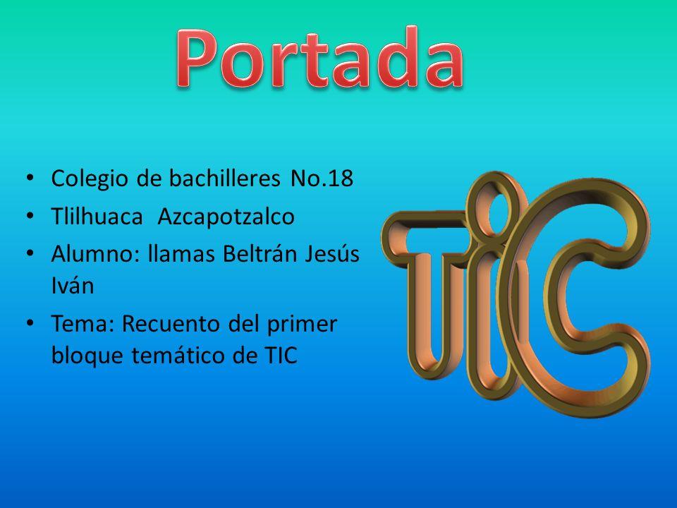 Colegio de bachilleres No.18 Tlilhuaca Azcapotzalco Alumno: llamas Beltrán Jesús Iván Tema: Recuento del primer bloque temático de TIC