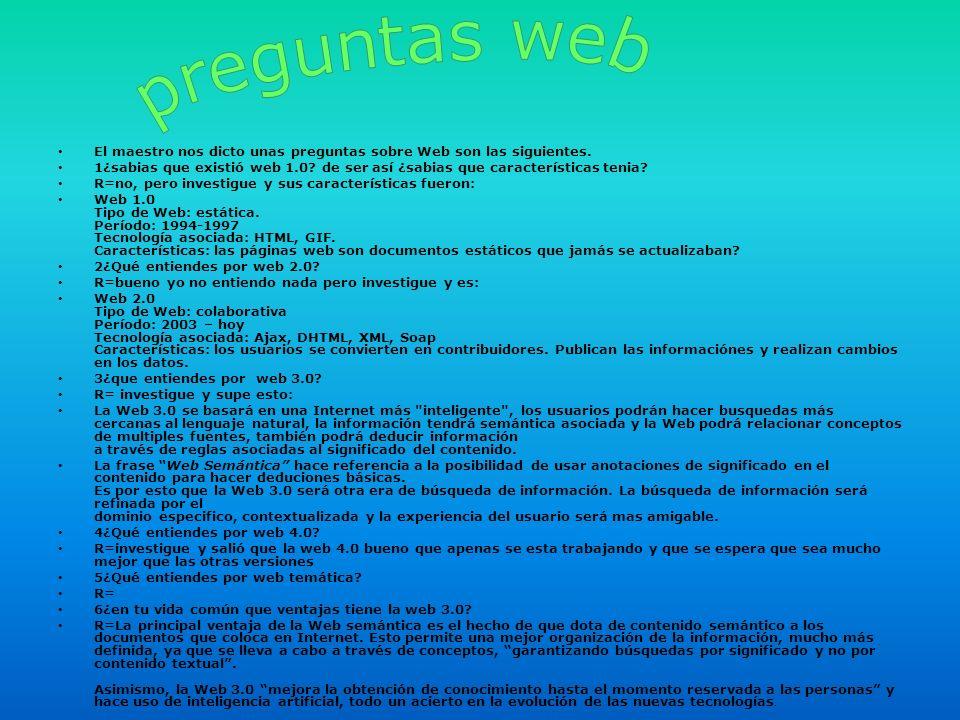 El maestro nos dicto unas preguntas sobre Web son las siguientes. 1¿sabias que existió web 1.0? de ser así ¿sabias que características tenia? R=no, pe