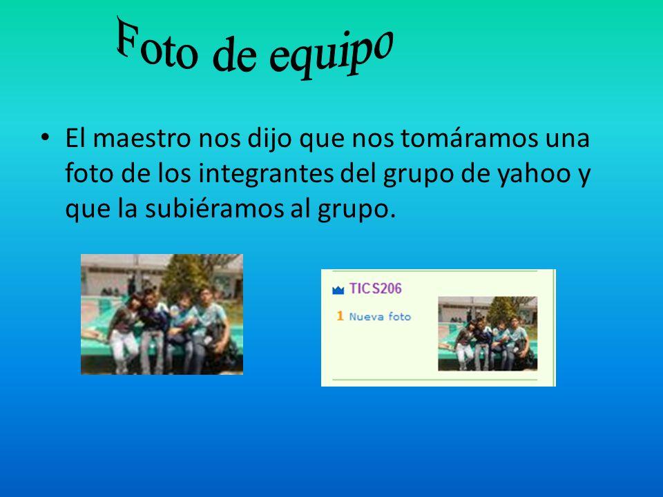 El maestro nos dijo que nos tomáramos una foto de los integrantes del grupo de yahoo y que la subiéramos al grupo.
