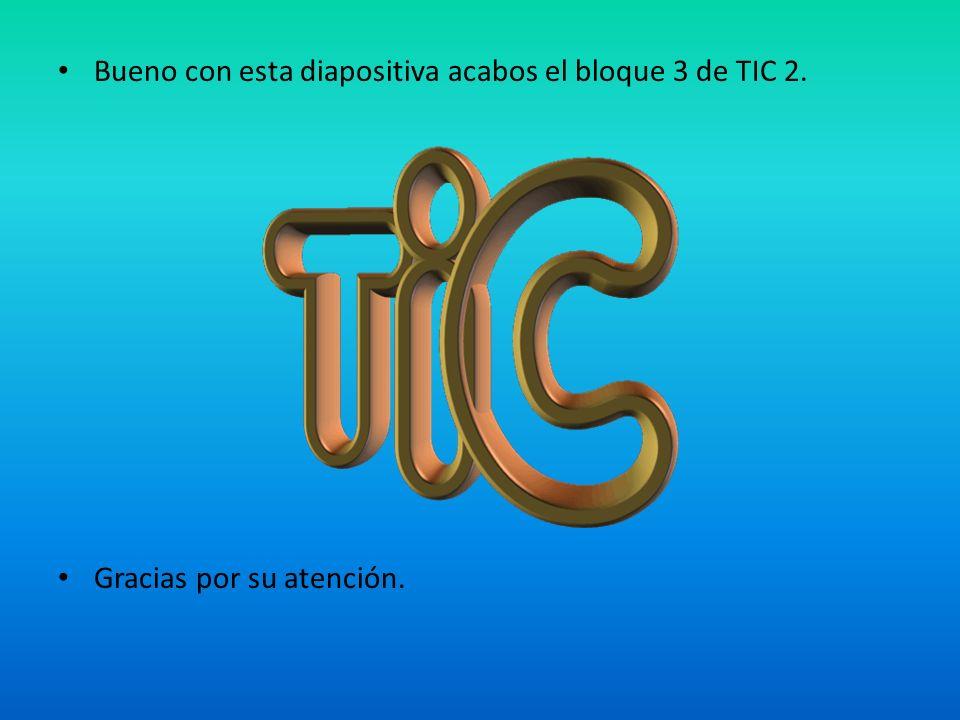 Bueno con esta diapositiva acabos el bloque 3 de TIC 2. Gracias por su atención.