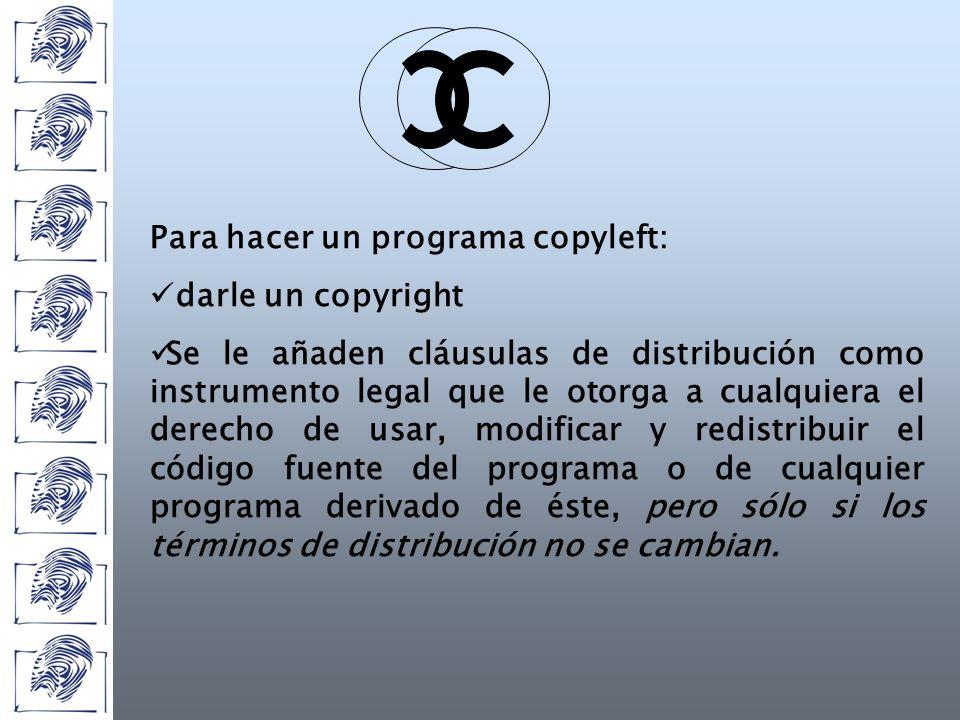 Para hacer un programa copyleft: darle un copyright Se le añaden cláusulas de distribución como instrumento legal que le otorga a cualquiera el derecho de usar, modificar y redistribuir el código fuente del programa o de cualquier programa derivado de éste, pero sólo si los términos de distribución no se cambian.