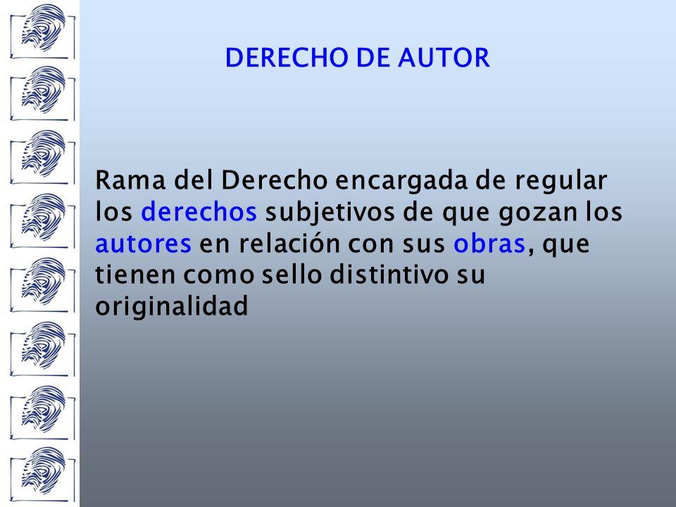 Rama del Derecho encargada de regular los derechos subjetivos de que gozan los autores en relación con sus obras, que tienen como sello distintivo su originalidad DERECHO DE AUTOR