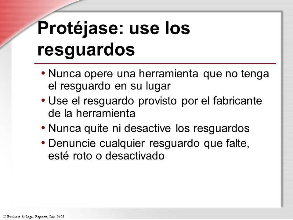 © Business & Legal Reports, Inc. 0605 Protéjase: use los resguardos Nunca opere una herramienta que no tenga el resguardo en su lugar Use el resguardo