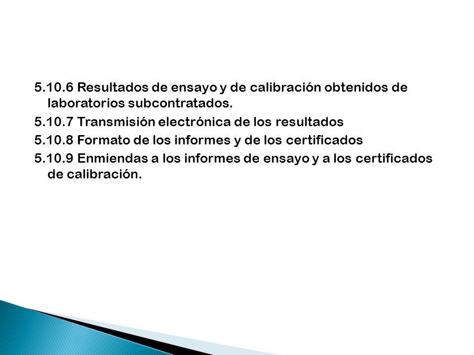 5.10.6 Resultados de ensayo y de calibración obtenidos de laboratorios subcontratados. 5.10.7 Transmisión electrónica de los resultados 5.10.8 Formato