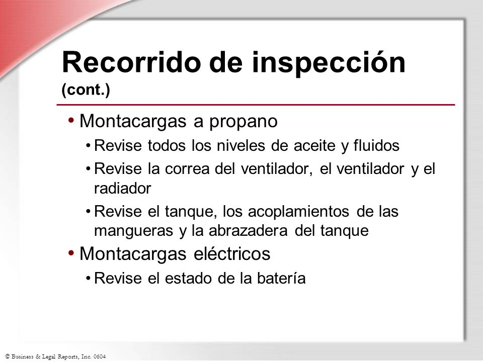 © Business & Legal Reports, Inc. 0604 Recorrido de inspección (cont.) Montacargas a propano Revise todos los niveles de aceite y fluidos Revise la cor