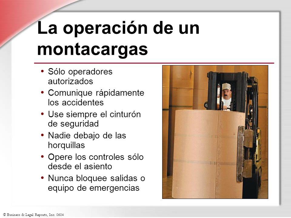 © Business & Legal Reports, Inc. 0604 La operación de un montacargas Sólo operadores autorizados Comunique rápidamente los accidentes Use siempre el c