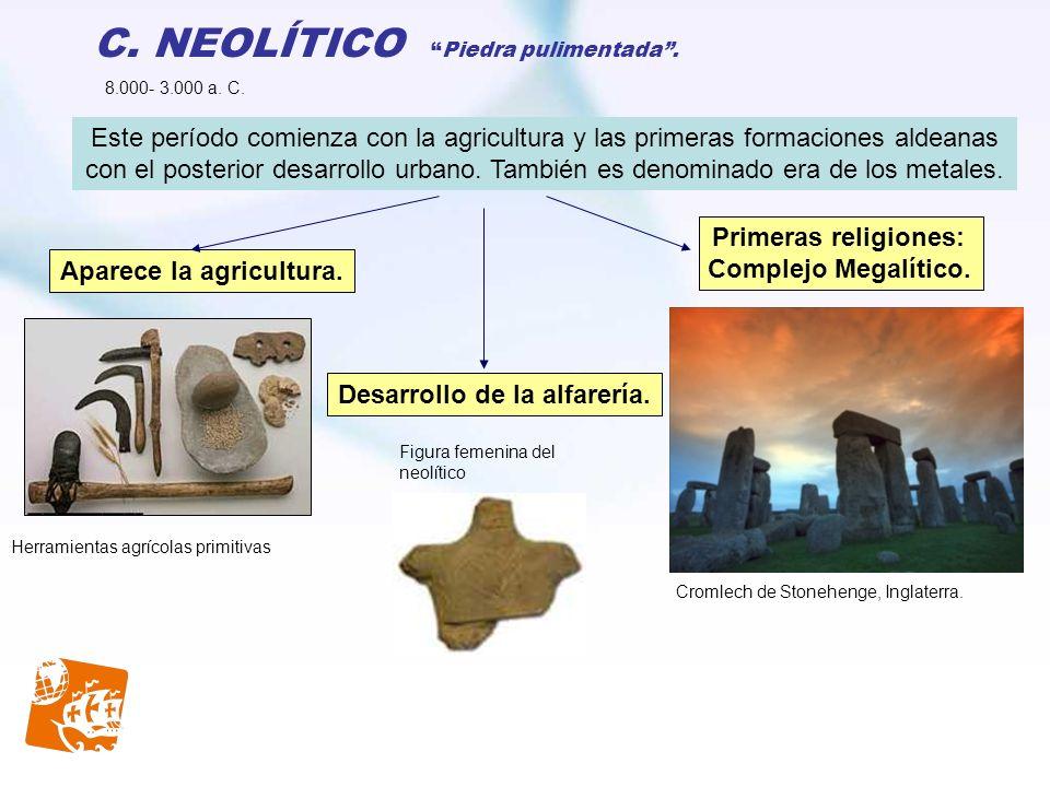 C. NEOLÍTICOPiedra pulimentada. Cromlech de Stonehenge, Inglaterra. Herramientas agrícolas primitivas Aparece la agricultura. Desarrollo de la alfarer