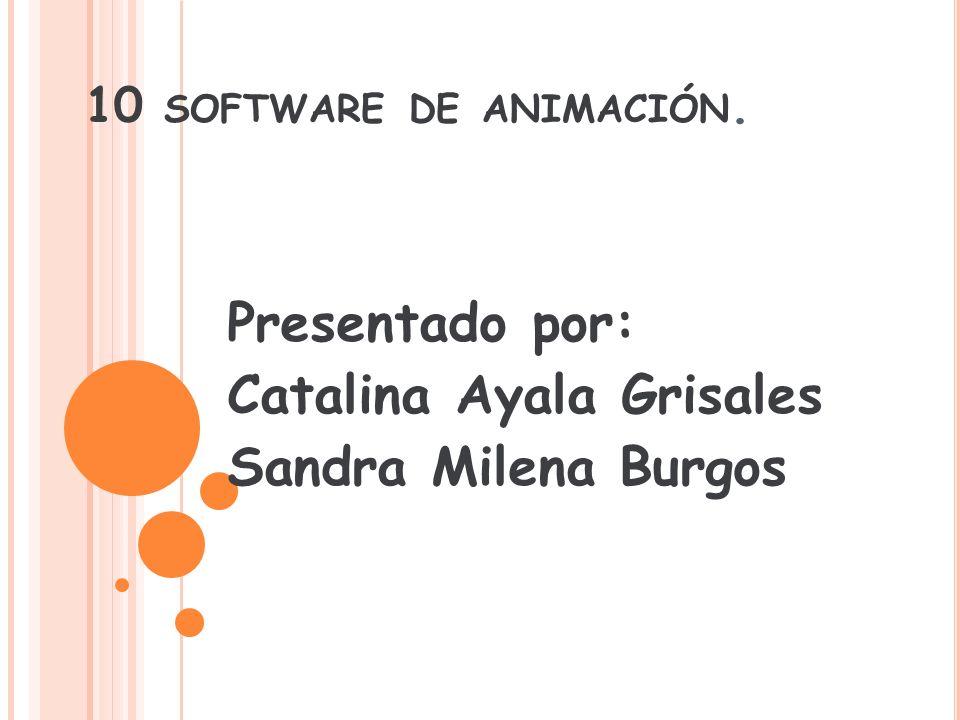 10 SOFTWARE DE ANIMACIÓN. Presentado por: Catalina Ayala Grisales Sandra Milena Burgos