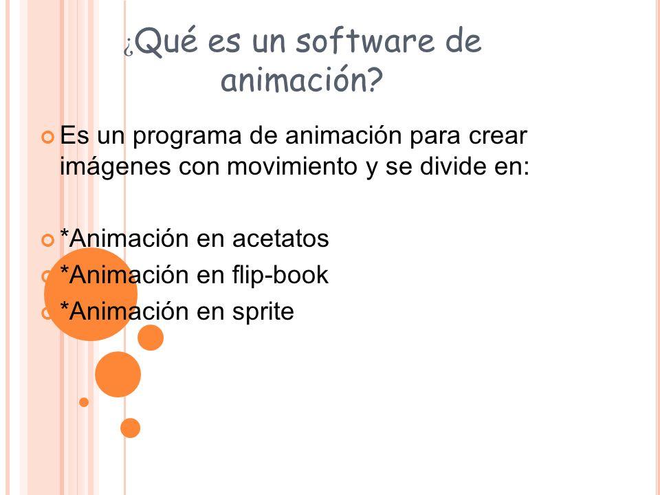 ¿ Qué es un software de animación? Es un programa de animación para crear imágenes con movimiento y se divide en: *Animación en acetatos *Animación en
