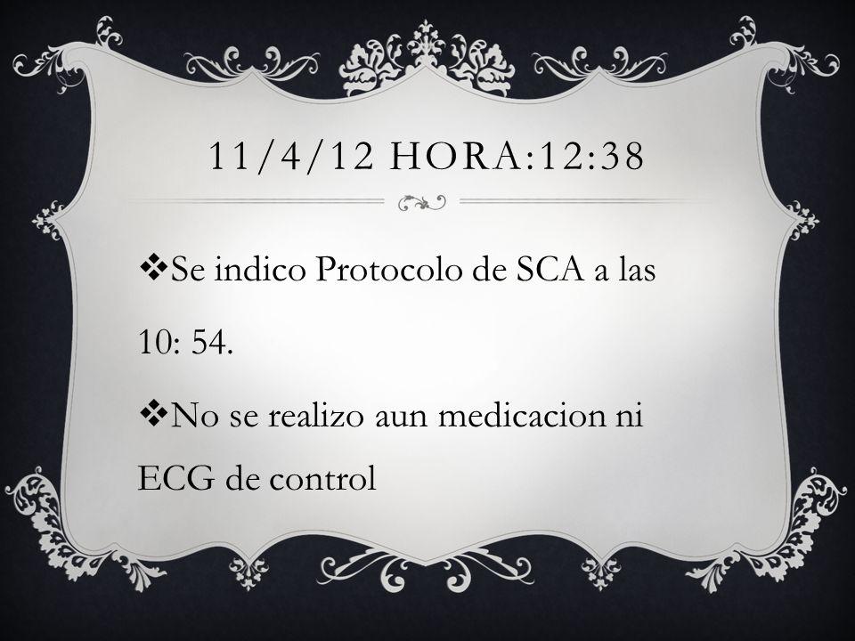 11/4/12 HORA:12:38 Se indico Protocolo de SCA a las 10: 54. No se realizo aun medicacion ni ECG de control