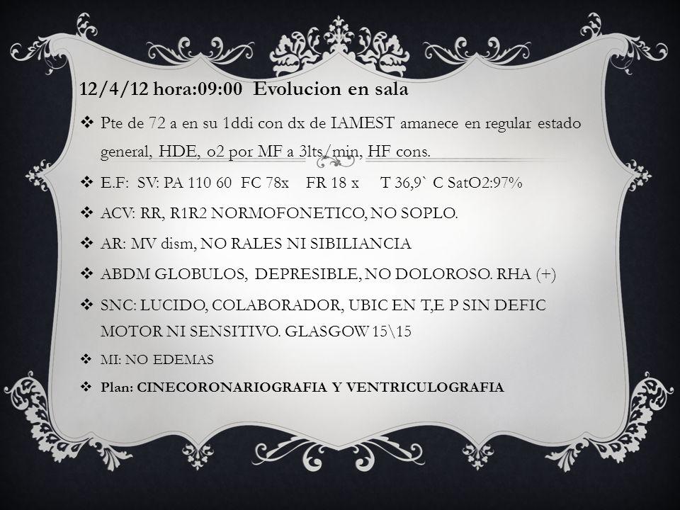 12/4/12 hora:09:00 Evolucion en sala Pte de 72 a en su 1ddi con dx de IAMEST amanece en regular estado general, HDE, o2 por MF a 3lts/min, HF cons. E.