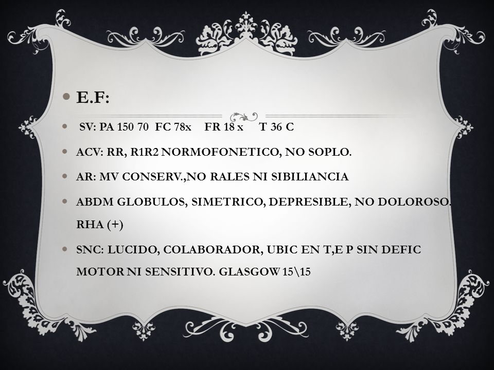 E.F: SV: PA 150 70 FC 78x FR 18 x T 36 C ACV: RR, R1R2 NORMOFONETICO, NO SOPLO. AR: MV CONSERV.,NO RALES NI SIBILIANCIA ABDM GLOBULOS, SIMETRICO, DEPR