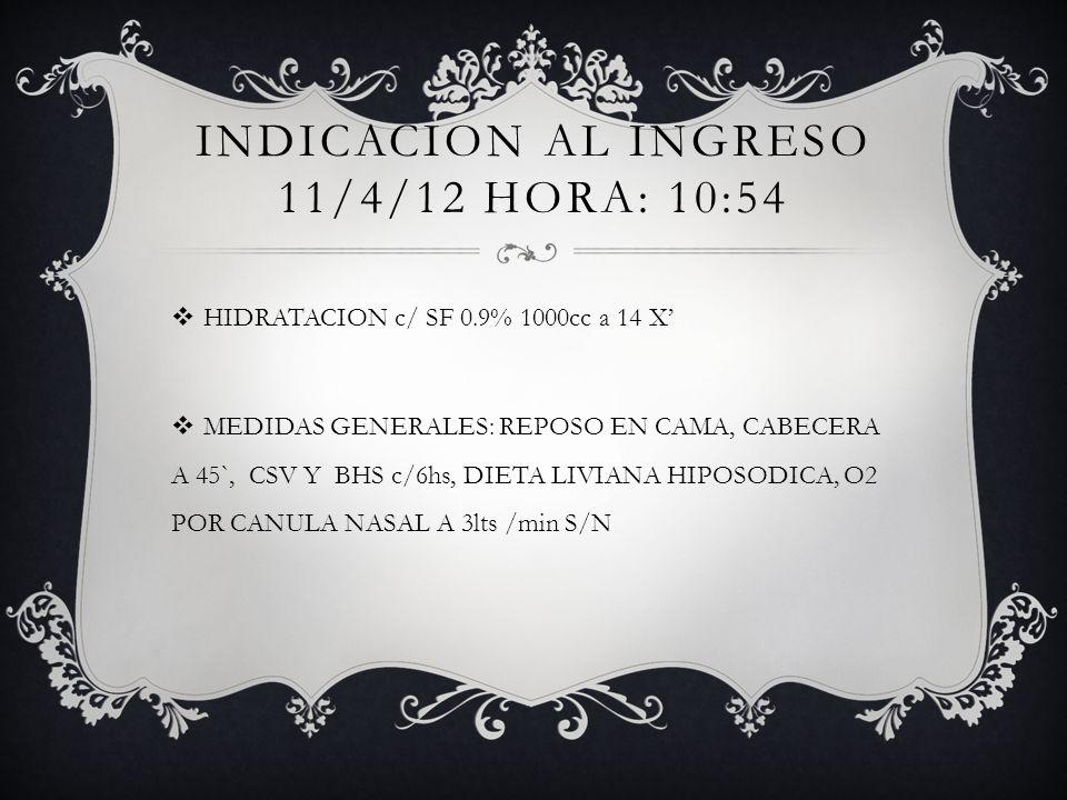 INDICACION AL INGRESO 11/4/12 HORA: 10:54 HIDRATACION c/ SF 0.9% 1000cc a 14 X MEDIDAS GENERALES: REPOSO EN CAMA, CABECERA A 45`, CSV Y BHS c/6hs, DIE