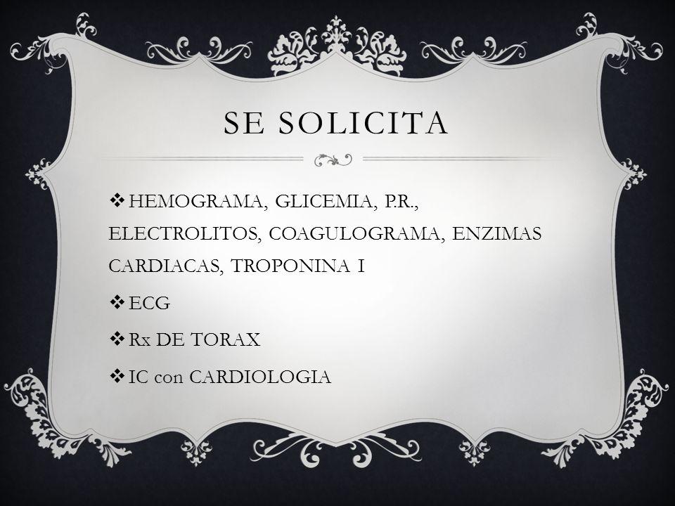 SE SOLICITA HEMOGRAMA, GLICEMIA, P.R., ELECTROLITOS, COAGULOGRAMA, ENZIMAS CARDIACAS, TROPONINA I ECG Rx DE TORAX IC con CARDIOLOGIA