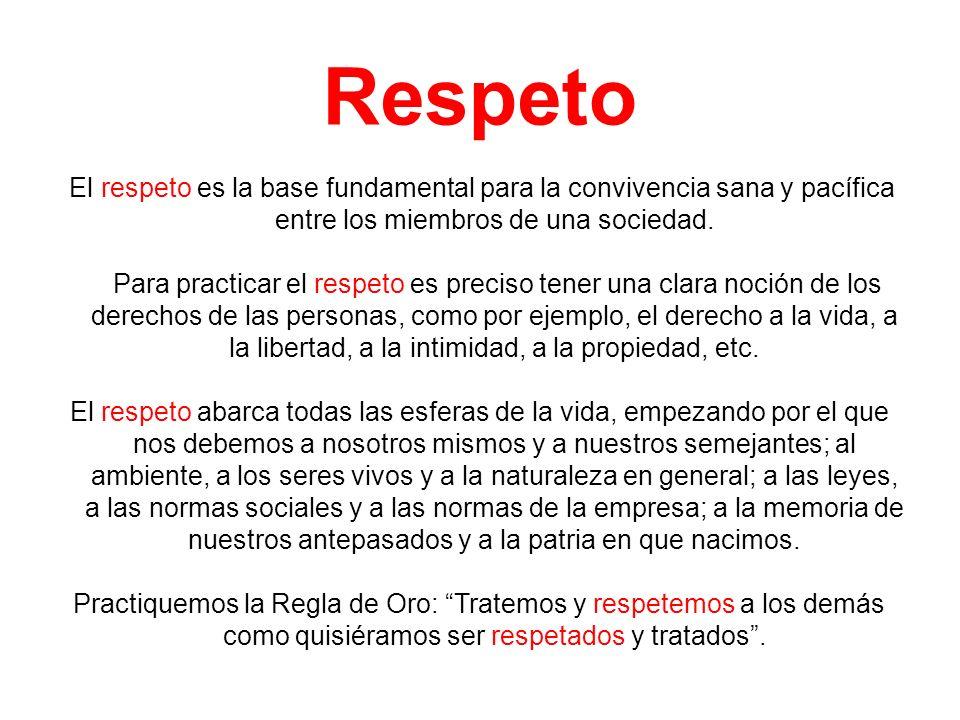Respeto El respeto es la base fundamental para la convivencia sana y pacífica entre los miembros de una sociedad. Para practicar el respeto es preciso