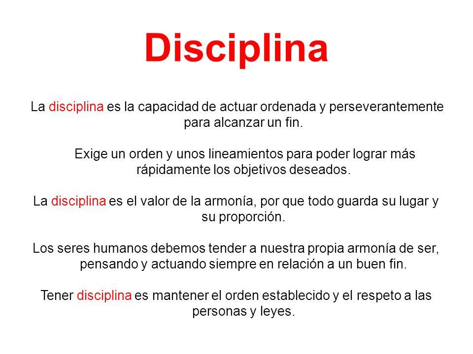 Disciplina La disciplina es la capacidad de actuar ordenada y perseverantemente para alcanzar un fin. Exige un orden y unos lineamientos para poder lo