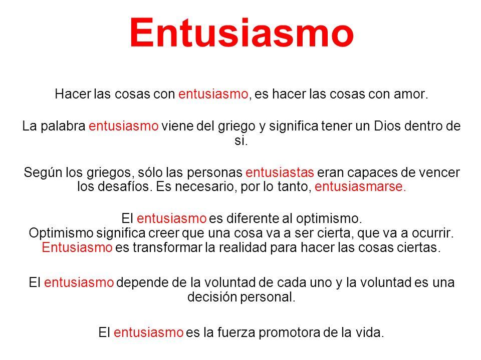 Entusiasmo Hacer las cosas con entusiasmo, es hacer las cosas con amor. La palabra entusiasmo viene del griego y significa tener un Dios dentro de si.
