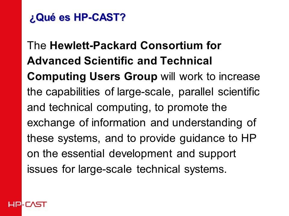 Background Information HP-CAST is the result of the agreement made in Santa Fe, New Mexico, on the 20th of March of 2003 to merge three Users Groups: 1.The Compaq Alpha Scientific and Technical Users Group (CAST), created at Oak Ridge, Tennessee, in the Fall of 2000 by: CEA/DAM.