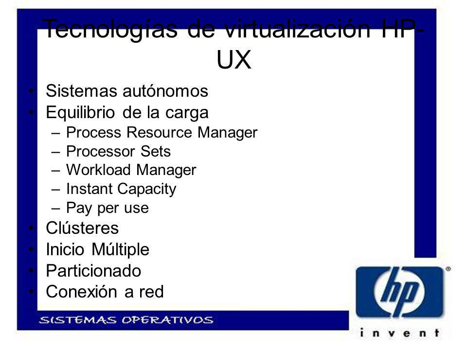 Tecnologías de virtualización HP- UX Sistemas autónomos Equilibrio de la carga –Process Resource Manager –Processor Sets –Workload Manager –Instant Capacity –Pay per use Clústeres Inicio Múltiple Particionado Conexión a red