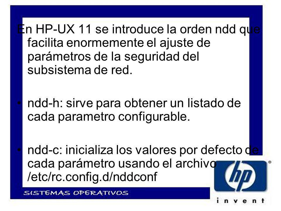 En HP-UX 11 se introduce la orden ndd que facilita enormemente el ajuste de parámetros de la seguridad del subsistema de red.