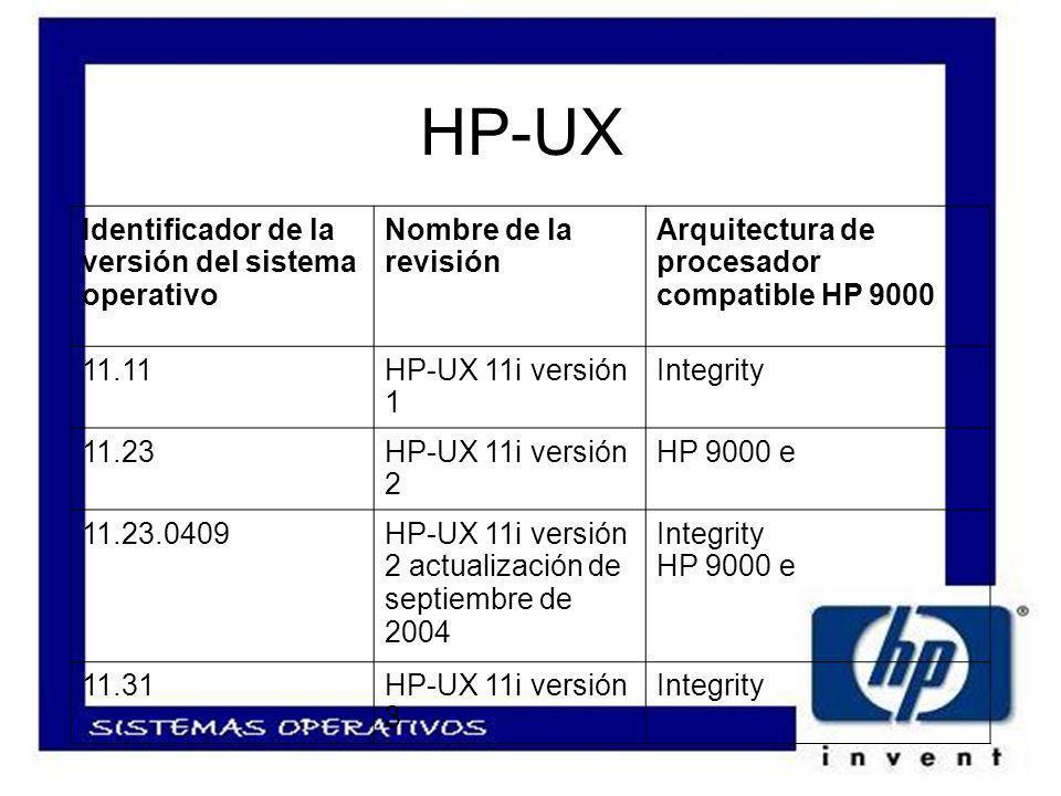 HP-UX Identificador de la versión del sistema operativo Nombre de la revisión Arquitectura de procesador compatible HP 9000 11.11HP-UX 11i versión 1 Integrity 11.23HP-UX 11i versión 2 HP 9000 e 11.23.0409HP-UX 11i versión 2 actualización de septiembre de 2004 Integrity HP 9000 e 11.31HP-UX 11i versión 3 Integrity