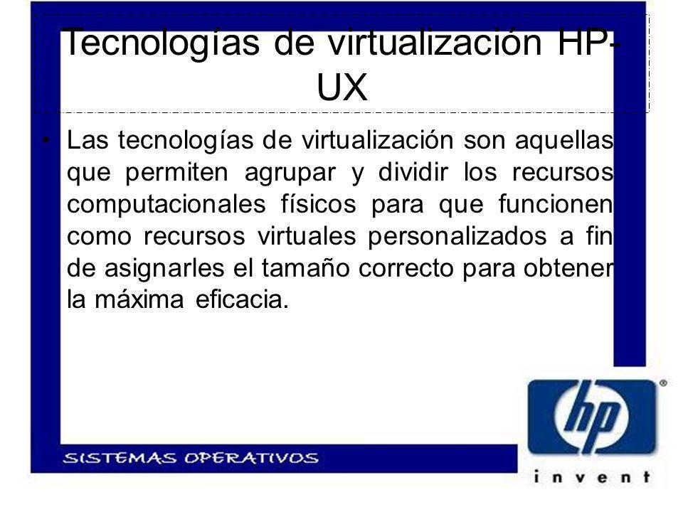 Tecnologías de virtualización HP- UX Las tecnologías de virtualización son aquellas que permiten agrupar y dividir los recursos computacionales físicos para que funcionen como recursos virtuales personalizados a fin de asignarles el tamaño correcto para obtener la máxima eficacia.