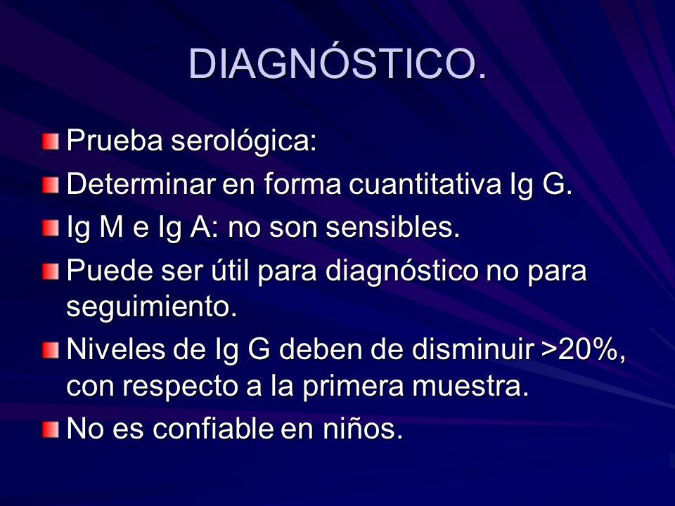 DIAGNÓSTICO. Prueba serológica: Determinar en forma cuantitativa Ig G. Ig M e Ig A: no son sensibles. Puede ser útil para diagnóstico no para seguimie